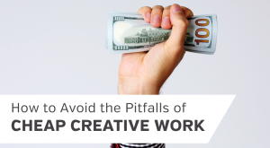 How To Avoid the Pitfalls of Cheap Creative Work